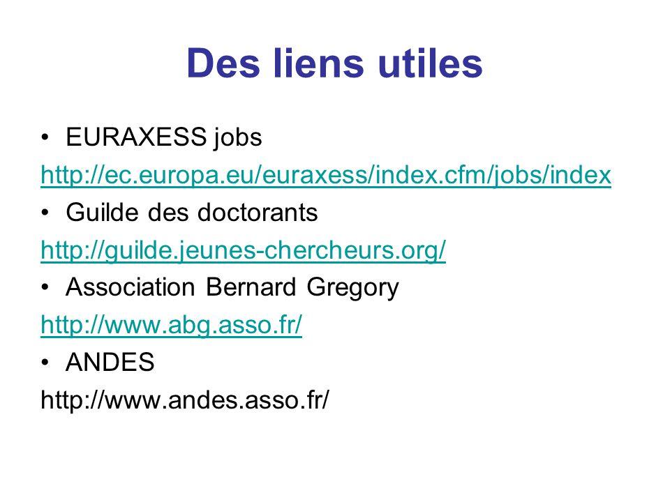 EURAXESS jobs http://ec.europa.eu/euraxess/index.cfm/jobs/index Guilde des doctorants http://guilde.jeunes-chercheurs.org/ Association Bernard Gregory http://www.abg.asso.fr/ ANDES http://www.andes.asso.fr/ Des liens utiles