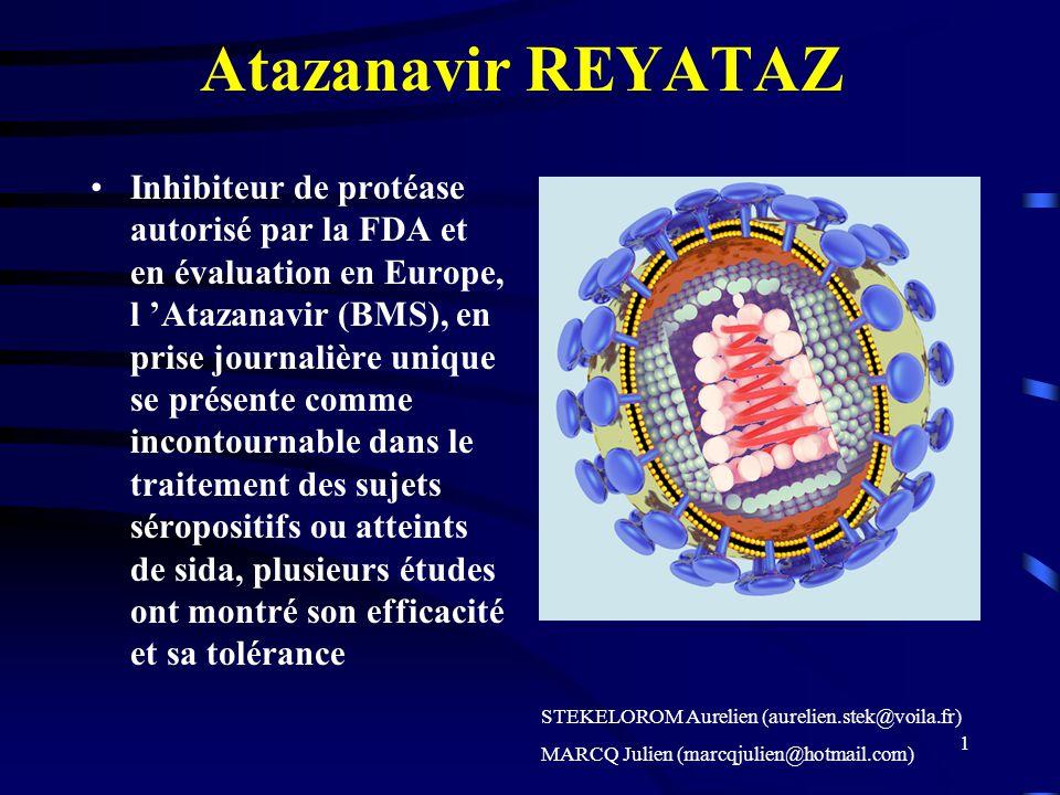 1 Atazanavir REYATAZ Inhibiteur de protéase autorisé par la FDA et en évaluation en Europe, l Atazanavir (BMS), en prise journalière unique se présente comme incontournable dans le traitement des sujets séropositifs ou atteints de sida, plusieurs études ont montré son efficacité et sa tolérance STEKELOROM Aurelien (aurelien.stek@voila.fr) MARCQ Julien (marcqjulien@hotmail.com)