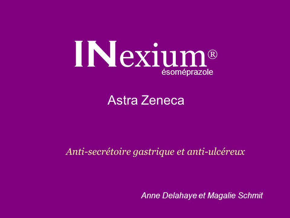 IN exium ® Astra Zeneca ésoméprazole Anne Delahaye et Magalie Schmit Anti-secrétoire gastrique et anti-ulcéreux