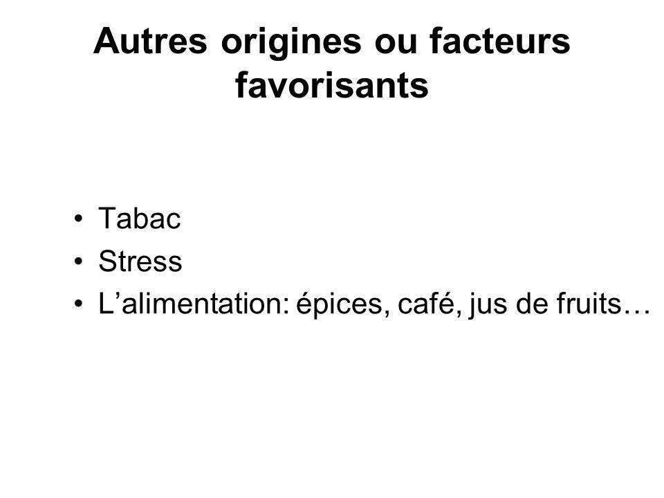 Autres origines ou facteurs favorisants Tabac Stress Lalimentation: épices, café, jus de fruits…