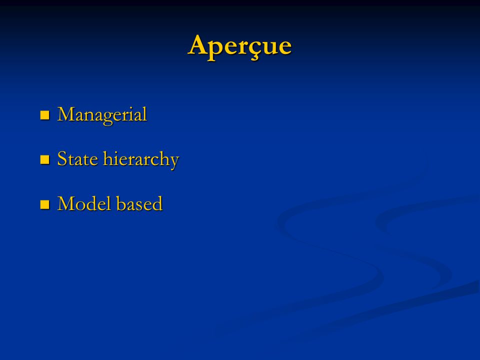 Aperçue Managerial Managerial State hierarchy State hierarchy Model based Model based