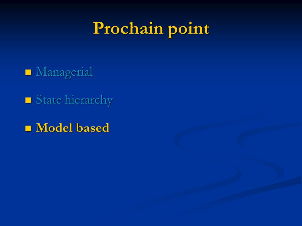 Prochain point Managerial Managerial State hierarchy State hierarchy Model based Model based