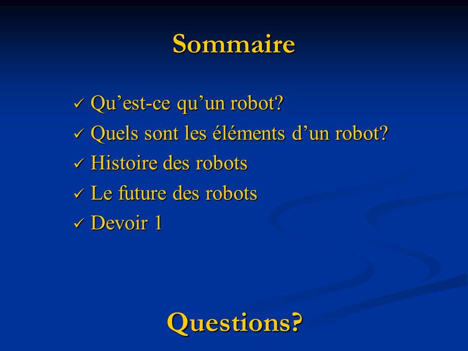 Sommaire Quest-ce quun robot? Quest-ce quun robot? Quels sont les éléments dun robot? Quels sont les éléments dun robot? Histoire des robots Histoire