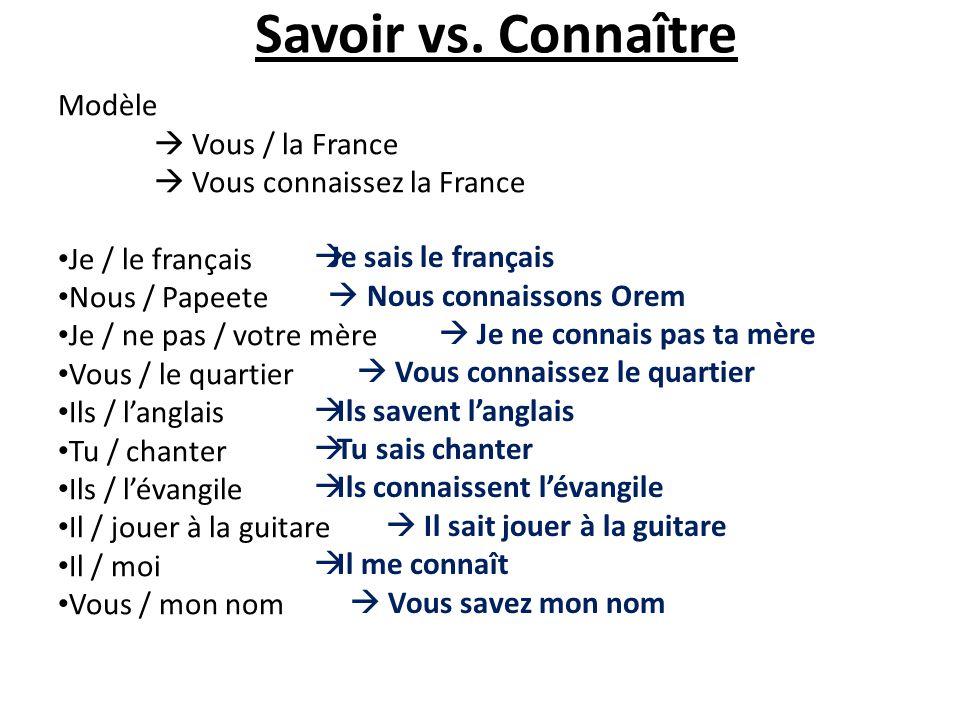 Savoir vs. Connaître Modèle Vous / la France Vous connaissez la France Je / le français Nous / Papeete Je / ne pas / votre mère Vous / le quartier Ils