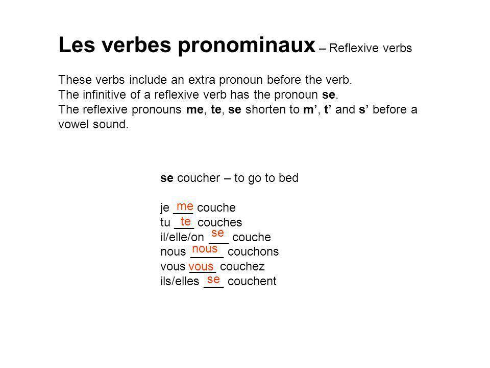 se coucher – to go to bed je ___ couche tu ___ couches il/elle/on ___ couche nous _____ couchons vous ____ couchez ils/elles ___ couchent Les verbes pronominaux – Reflexive verbs These verbs include an extra pronoun before the verb.