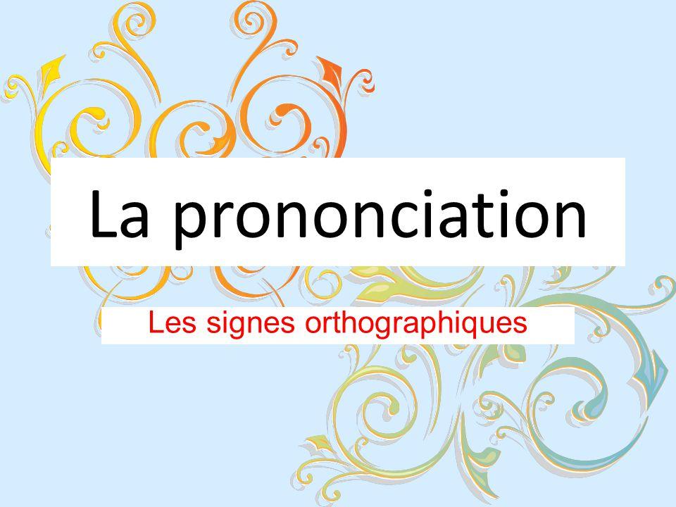 La prononciation Les signes orthographiques