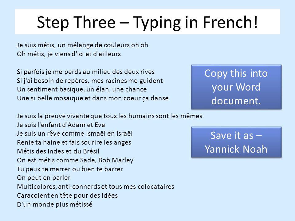 Step Three – Typing in French! Je suis métis, un mélange de couleurs oh oh Oh métis, je viens d'ici et d'ailleurs Si parfois je me perds au milieu des