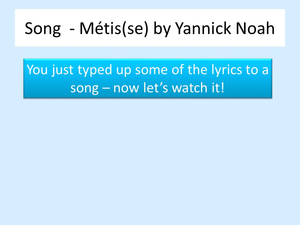Song - Métis(se) by Yannick Noah You just typed up some of the lyrics to a song – now lets watch it! You just typed up some of the lyrics to a song –