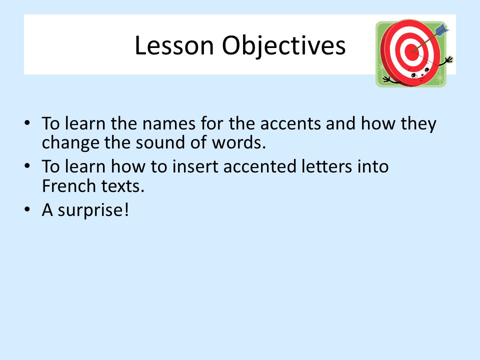 Lesson Objectives To learn the names for the accents and how they change the sound of words. To learn how to insert accented letters into French texts