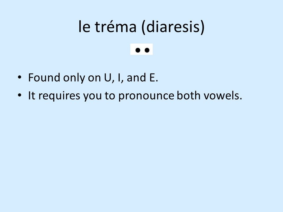 le tréma (diaresis) Found only on U, I, and E. It requires you to pronounce both vowels.