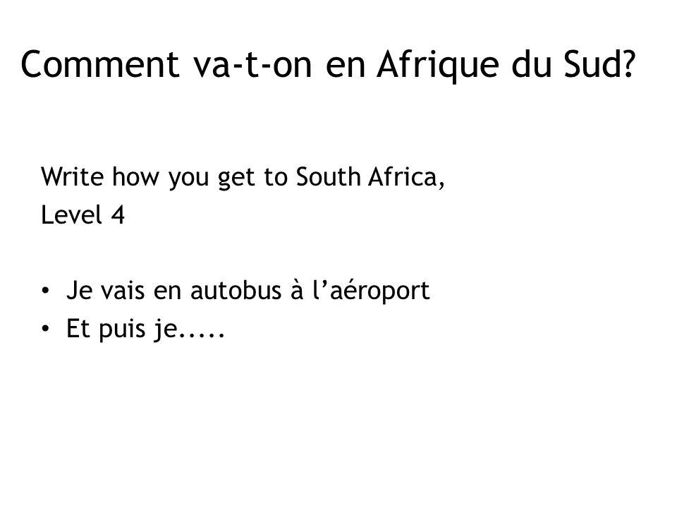 Write how you get to South Africa, Level 4 Je vais en autobus à laéroport Et puis je.....