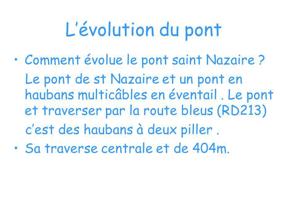 Lévolution du pont Comment évolue le pont saint Nazaire ? Le pont de st Nazaire et un pont en haubans multicâbles en éventail. Le pont et traverser pa