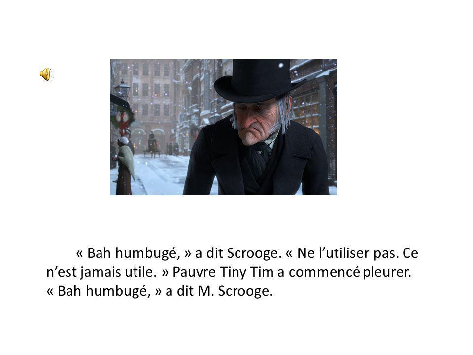 « Bah humbugé, » a dit Scrooge. « Ne lutiliser pas. Ce nest jamais utile. » Pauvre Tiny Tim a commencé pleurer. « Bah humbugé, » a dit M. Scrooge.