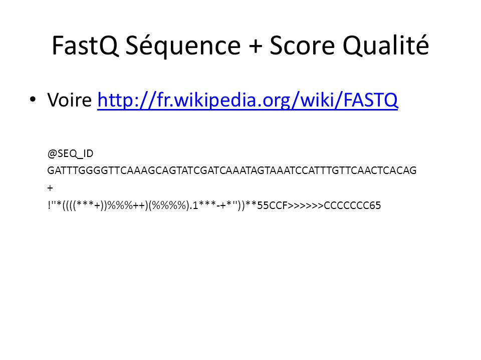 FastQ Séquence + Score Qualité Voire http://fr.wikipedia.org/wiki/FASTQhttp://fr.wikipedia.org/wiki/FASTQ @SEQ_ID GATTTGGGGTTCAAAGCAGTATCGATCAAATAGTAA