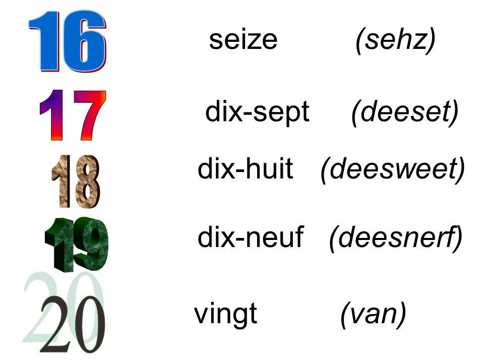 seize(sehz) dix-sept (deeset) dix-huit (deesweet) dix-neuf (deesnerf) vingt(van)