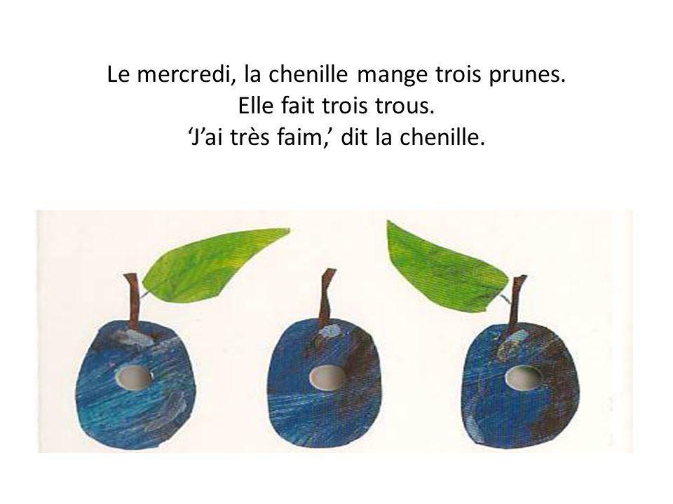 Le mercredi, la chenille mange trois prunes. Elle fait trois trous. Jai très faim, dit la chenille.