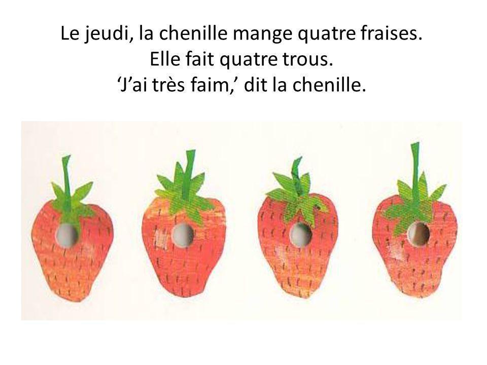 Le jeudi, la chenille mange quatre fraises. Elle fait quatre trous. Jai très faim, dit la chenille.