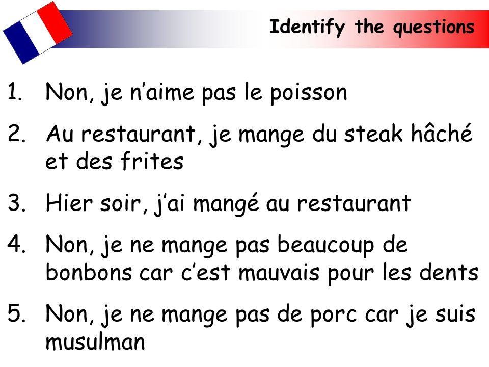 Identify the questions 1.Non, je naime pas le poisson 2.Au restaurant, je mange du steak hâché et des frites 3.Hier soir, jai mangé au restaurant 4.No