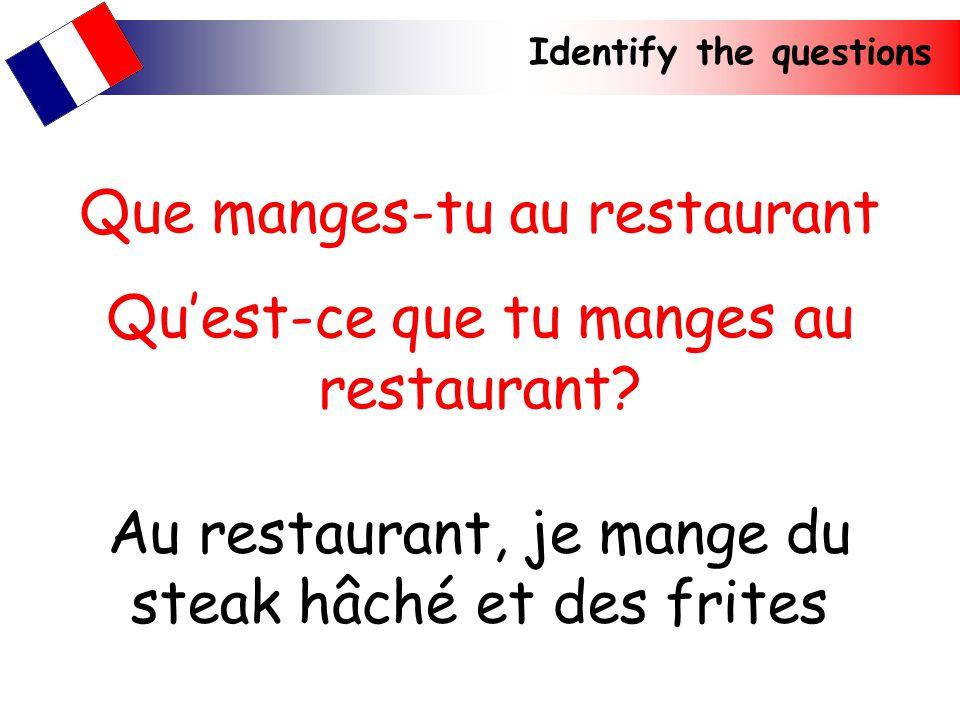 Identify the questions Au restaurant, je mange du steak hâché et des frites Que manges-tu au restaurant Quest-ce que tu manges au restaurant?