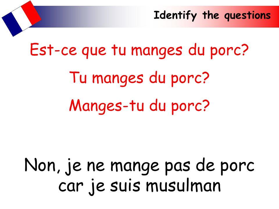 Identify the questions Non, je ne mange pas de porc car je suis musulman Est-ce que tu manges du porc? Tu manges du porc? Manges-tu du porc?