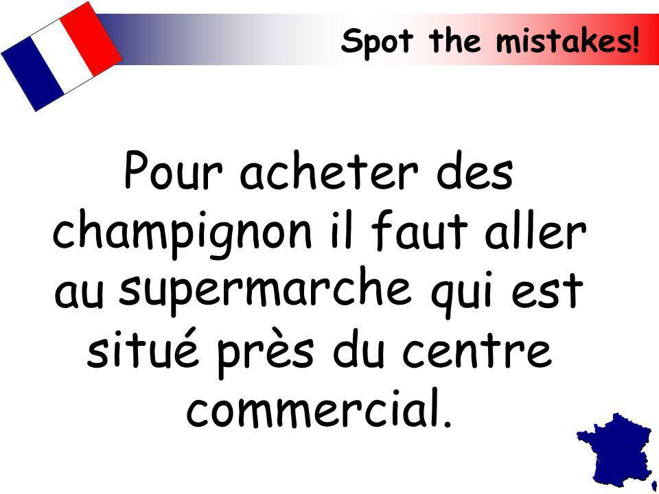 Pour acheter des champignon il faut aller au supermarche qui est situé près du centre commercial.