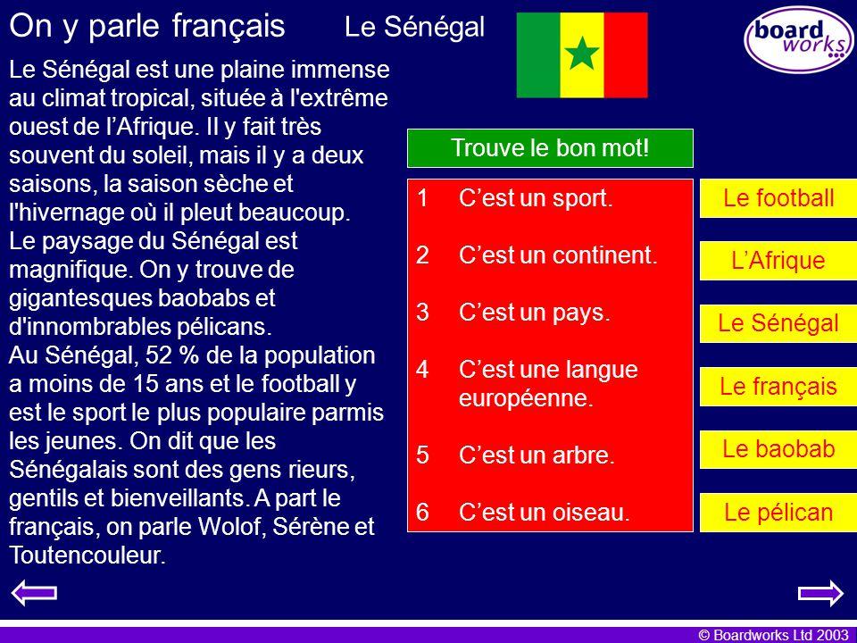 © Boardworks Ltd 2003 On y parle français Le Sénégal est une plaine immense au climat tropical, située à l'extrême ouest de lAfrique. Il y fait très s