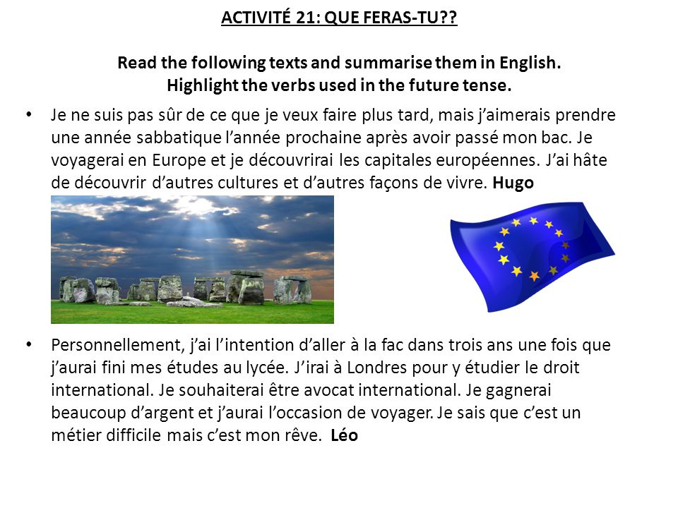 ACTIVITÉ 21: QUE FERAS-TU?? Read the following texts and summarise them in English. Highlight the verbs used in the future tense. Je ne suis pas sûr d