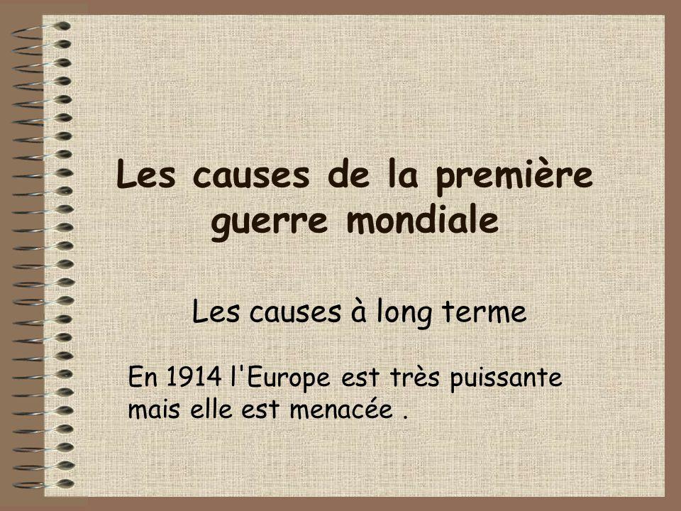 Les causes de la première guerre mondiale Les causes à long terme En 1914 l'Europe est très puissante mais elle est menacée.