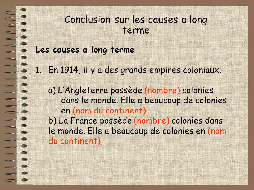 Conclusion sur les causes a long terme Les causes a long terme 1.En 1914, il y a des grands empires coloniaux. a) LAngleterre possède (nombre) colonie