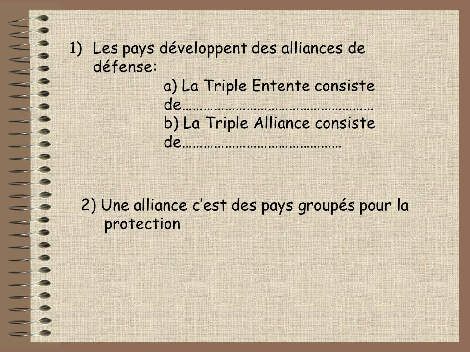 1)Les pays développent des alliances de défense: a) La Triple Entente consiste de……………………………………………… b) La Triple Alliance consiste de……………………………………… 2