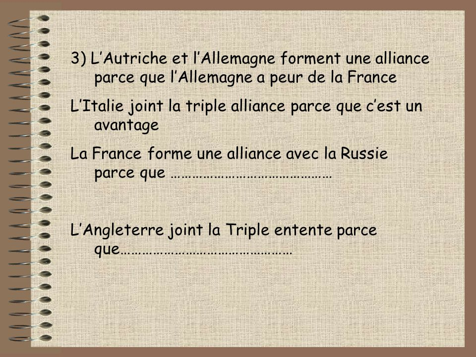 3) LAutriche et lAllemagne forment une alliance parce que lAllemagne a peur de la France LItalie joint la triple alliance parce que cest un avantage La France forme une alliance avec la Russie parce que ……………………………………… LAngleterre joint la Triple entente parce que…………………………………………