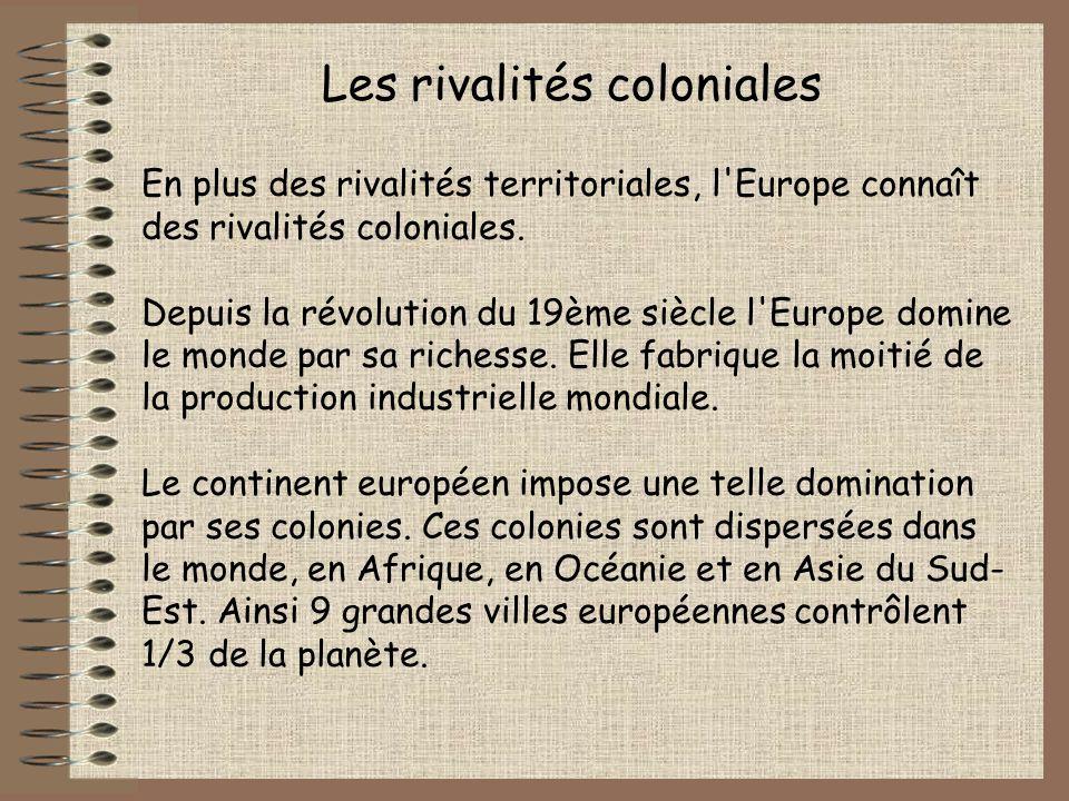 Les rivalités coloniales En plus des rivalités territoriales, l'Europe connaît des rivalités coloniales. Depuis la révolution du 19ème siècle l'Europe