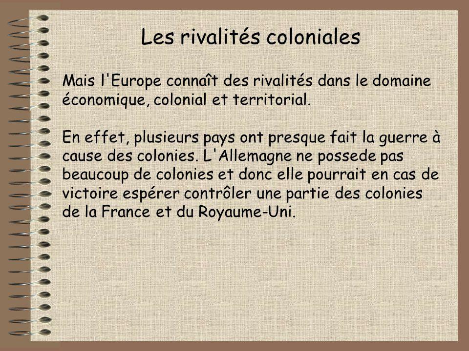 Les rivalités coloniales Mais l'Europe connaît des rivalités dans le domaine économique, colonial et territorial. En effet, plusieurs pays ont presque
