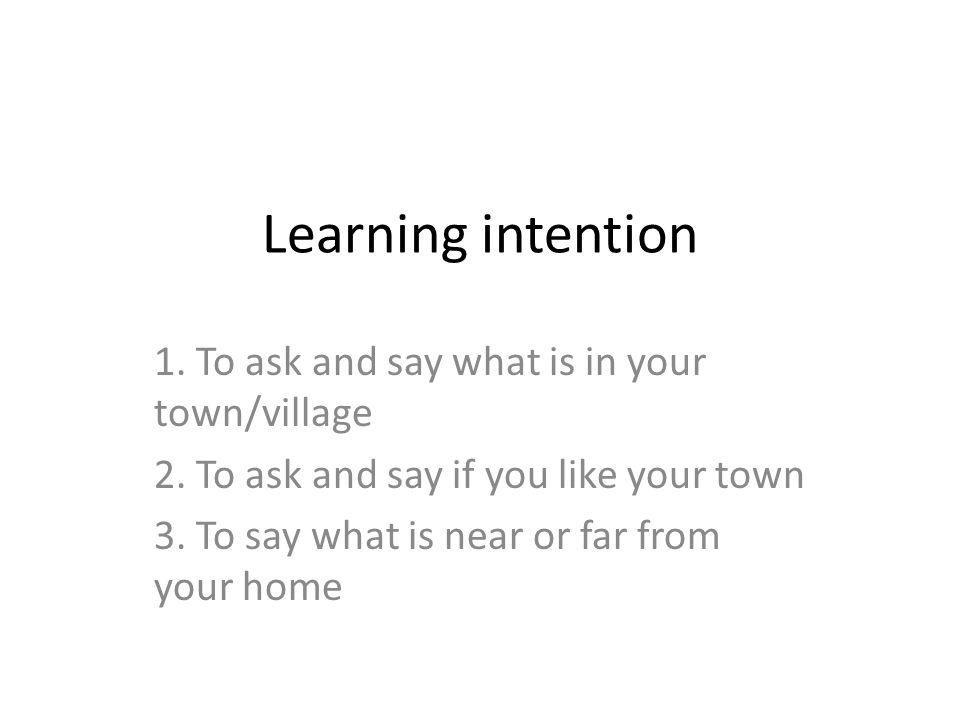 Learning intention 1.To ask and say what is in your town/village 2.
