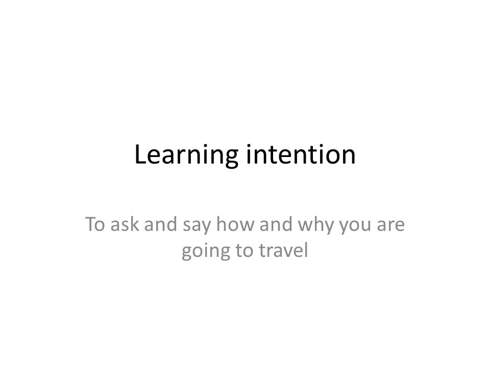 Learning intention To ask and say how and why you are going to travel