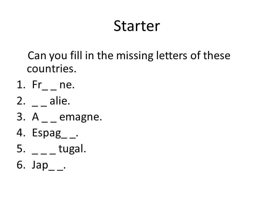 Starter Can you fill in the missing letters of these countries. 1.Fr_ _ ne. 2._ _ alie. 3.A _ _ emagne. 4.Espag_ _. 5._ _ _ tugal. 6.Jap_ _.