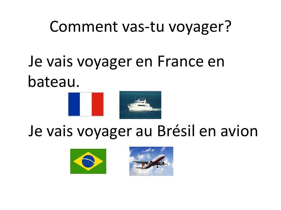 Comment vas-tu voyager Je vais voyager en France en bateau. Je vais voyager au Brésil en avion