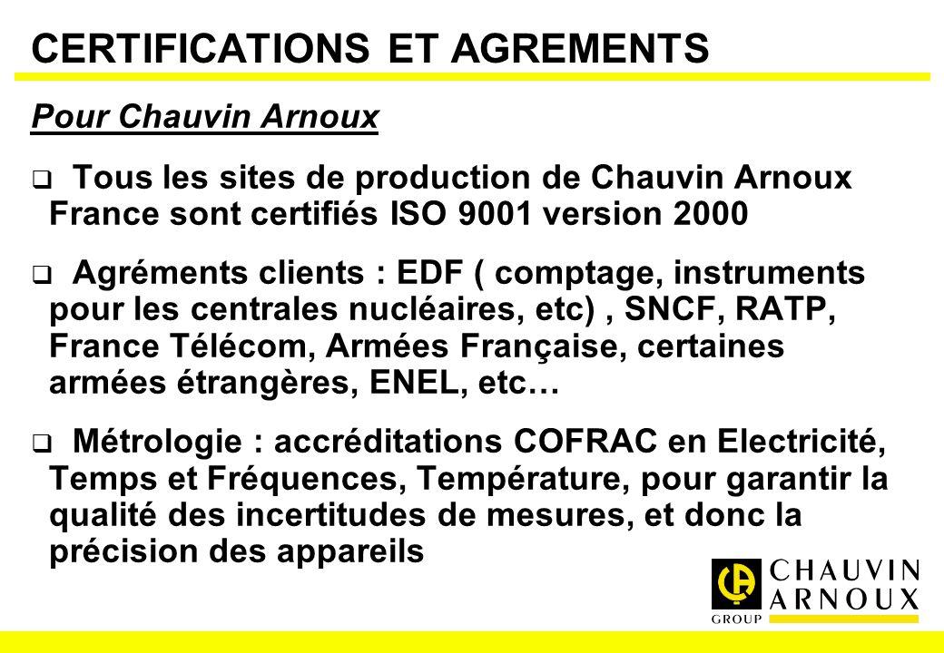 CERTIFICATIONS ET AGREMENTS Pour Chauvin Arnoux Tous les sites de production de Chauvin Arnoux France sont certifiés ISO 9001 version 2000 Agréments c