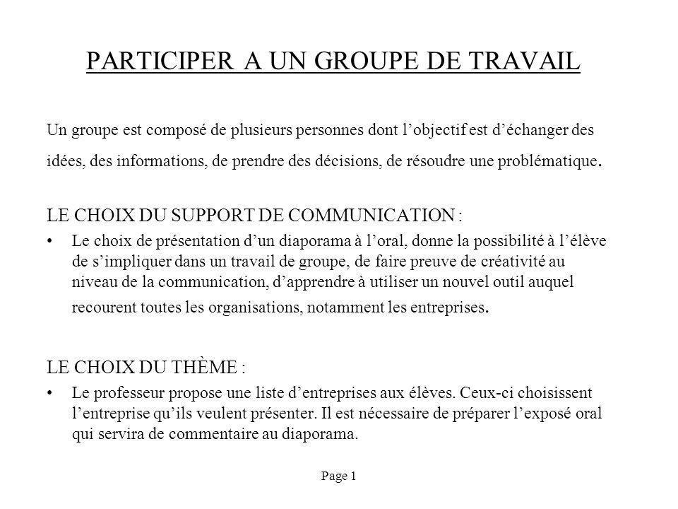 Page 1 PARTICIPER A UN GROUPE DE TRAVAIL Un groupe est composé de plusieurs personnes dont lobjectif est déchanger des idées, des informations, de prendre des décisions, de résoudre une problématique.