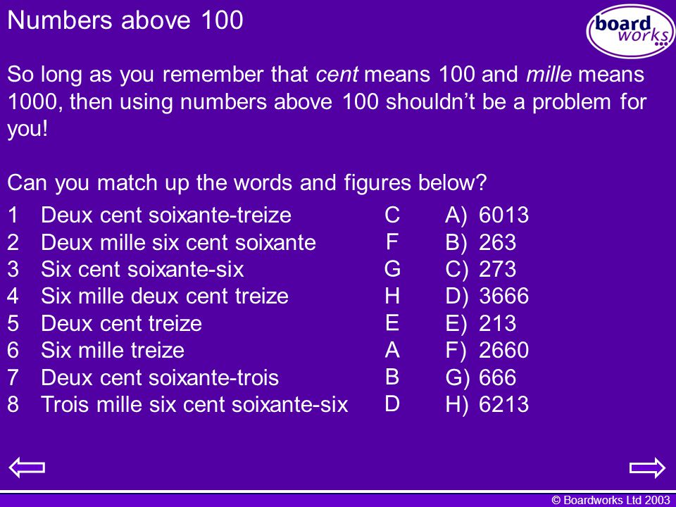 © Boardworks Ltd 2003 Numbers above 100 So long as you remember that cent means 100 and mille means 1000, then using numbers above 100 shouldnt be a problem for you.