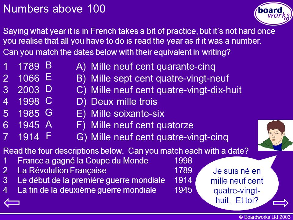 © Boardworks Ltd 2003 Numbers above 100 Saying what year it is in French takes a bit of practice, but its not hard once you realise that all you have to do is read the year as if it was a number.