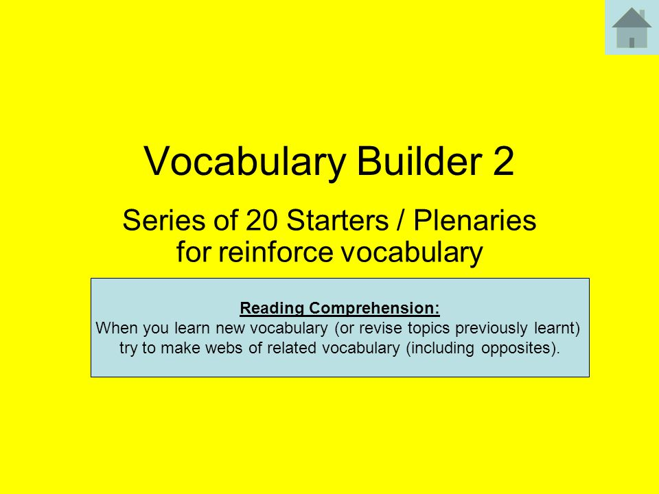Vocabulary Builder 2 Series of 20 Starters / Plenaries for reinforce vocabulary Reading Comprehension: When you learn new vocabulary (or revise topics previously learnt) try to make webs of related vocabulary (including opposites).