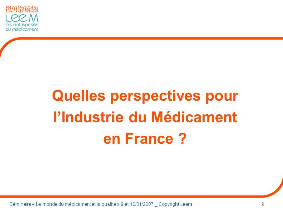 Séminaire « Le monde du médicament et la qualité » 9 et 10/01/2007 _ Copyright Leem9 Quelles perspectives pour lIndustrie du Médicament en France