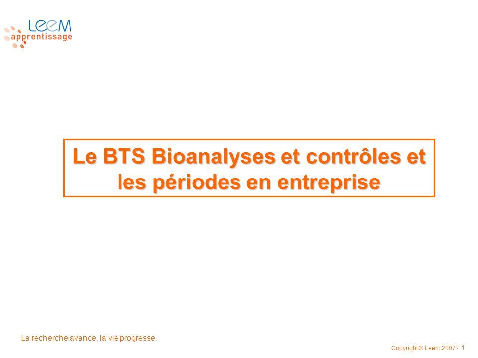La recherche avance, la vie progresse. Copyright © Leem 2007 / 1 Le BTS Bioanalyses et contrôles et les périodes en entreprise