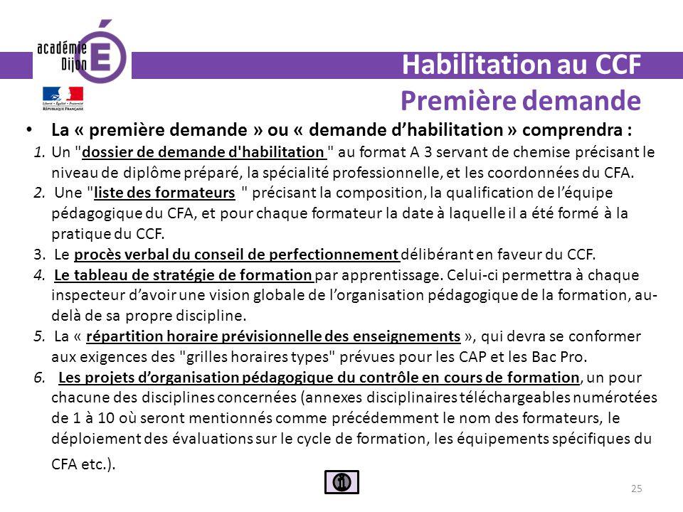 Habilitation au CCF Première demande La « première demande » ou « demande dhabilitation » comprendra : 1.Un dossier de demande d habilitation au format A 3 servant de chemise précisant le niveau de diplôme préparé, la spécialité professionnelle, et les coordonnées du CFA.