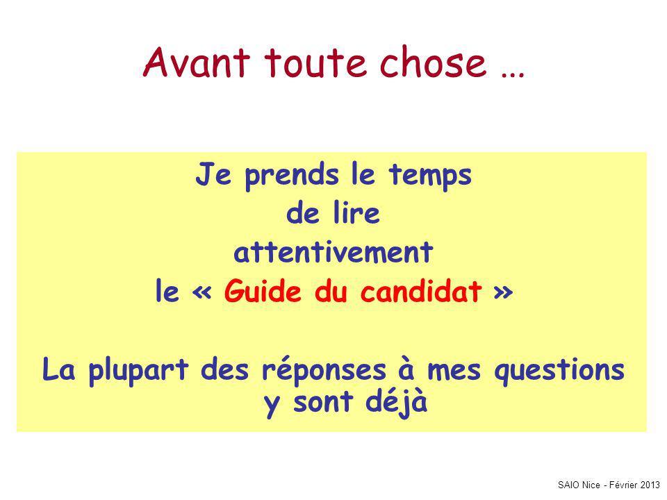 SAIO Nice - Février 2013 Avant toute chose … Je prends le temps de lire attentivement le « Guide du candidat » La plupart des réponses à mes questions y sont déjà
