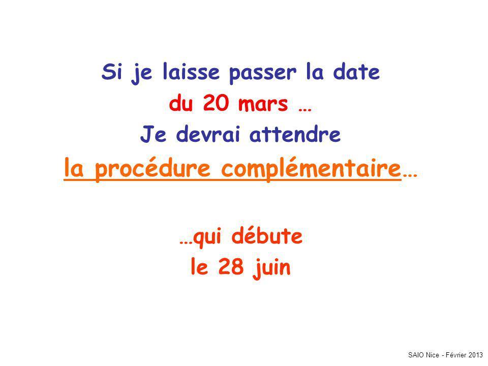 Si je laisse passer la date du 20 mars … Je devrai attendre la procédure complémentaire… …qui débute le 28 juin SAIO Nice - Février 2013