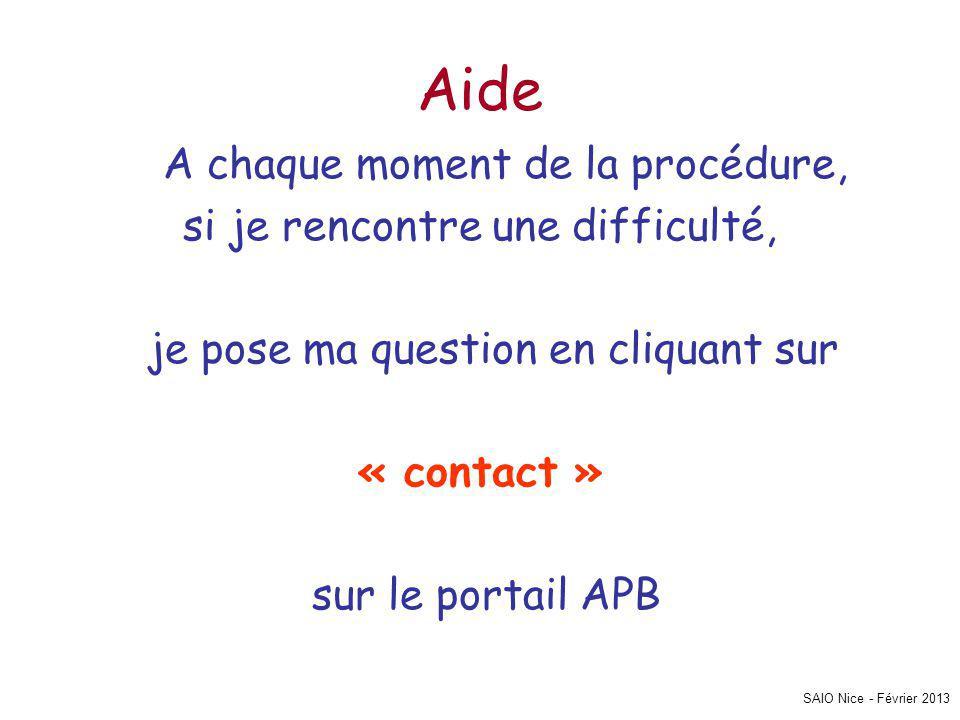 SAIO Nice - Février 2013 Aide A chaque moment de la procédure, si je rencontre une difficulté, je pose ma question en cliquant sur « contact » sur le portail APB