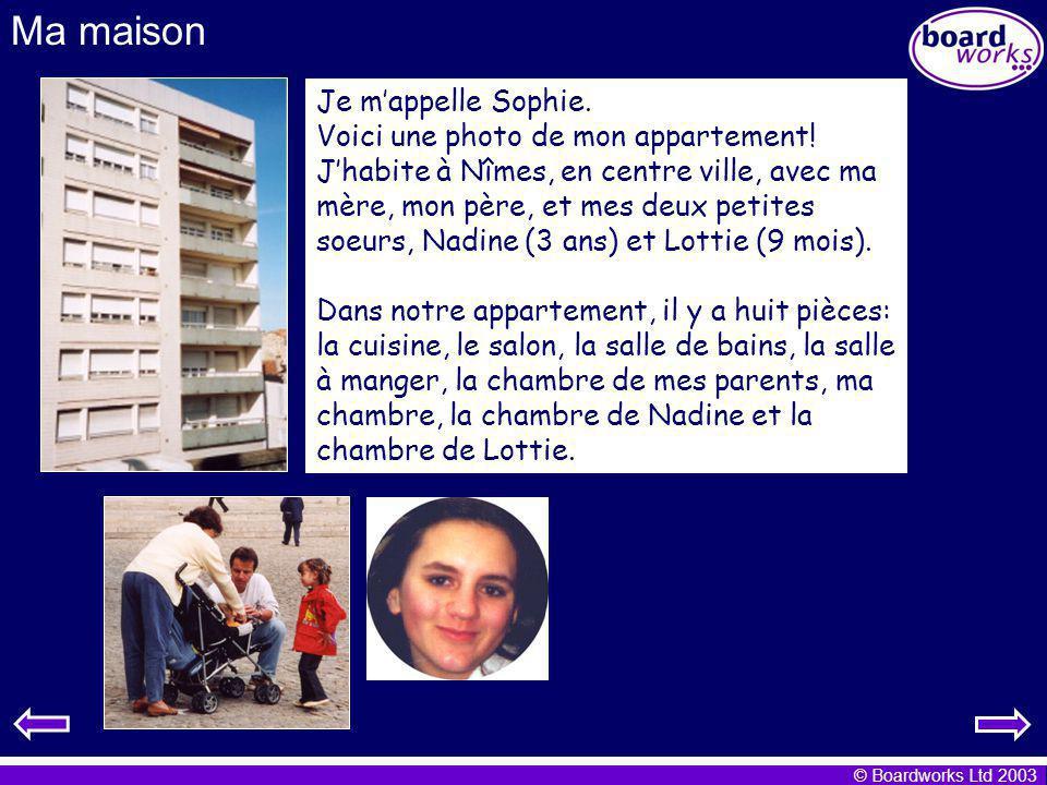 © Boardworks Ltd 2003 Ma maison Je mappelle Sophie. Voici une photo de mon appartement! Jhabite à Nîmes, en centre ville, avec ma mère, mon père, et m