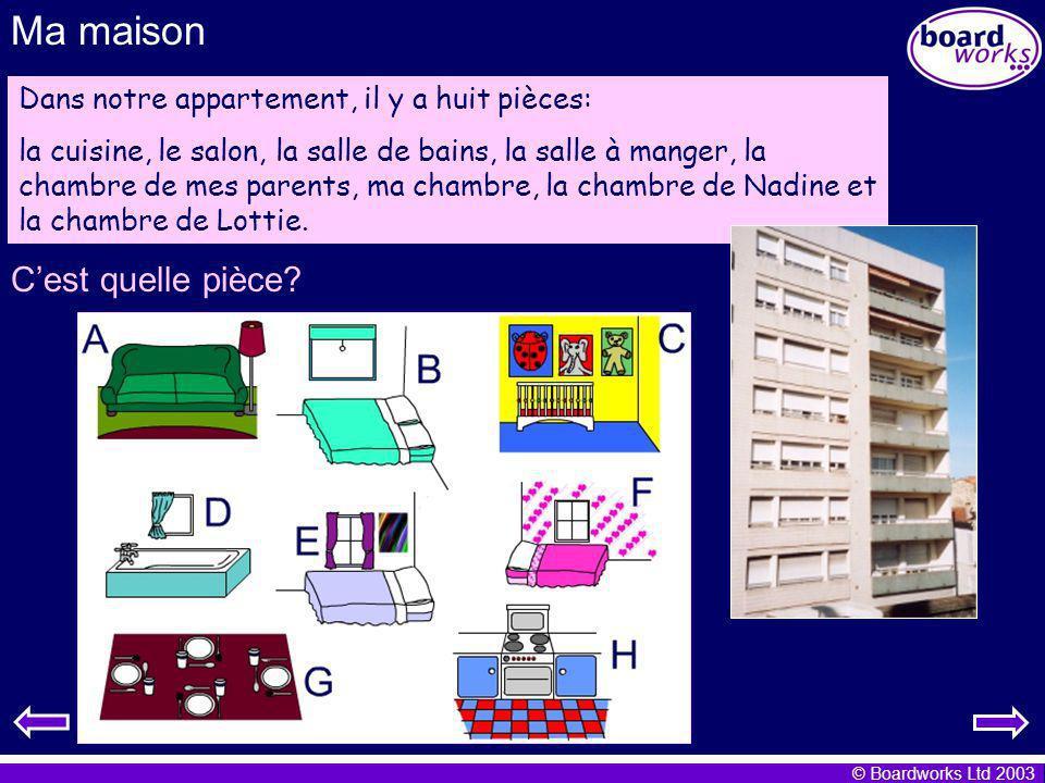 © Boardworks Ltd 2003 Ma maison Dans notre appartement, il y a huit pièces: la cuisine, le salon, la salle de bains, la salle à manger, la chambre de